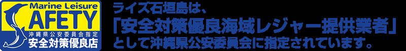ライズ石垣島は、「安全対策優良海域レジャー提供業者」に沖縄県公安委員会に指定されています。